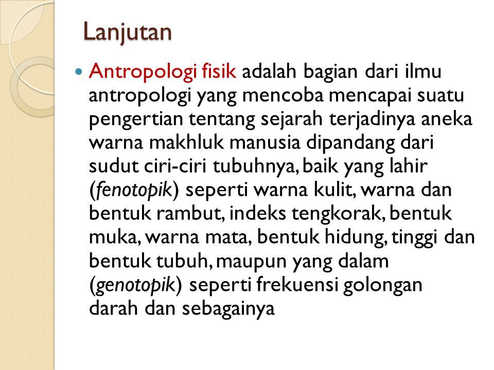 Lanjutan Antropologi fisik adalah bagian dari ilmu antropologi yang mencoba mencapai suatu pengertian tentang sejarah terjadinya aneka warna makhluk m