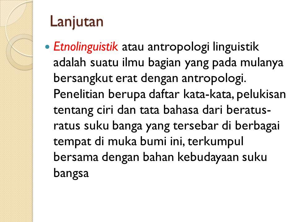 Lanjutan Etnolinguistik atau antropologi linguistik adalah suatu ilmu bagian yang pada mulanya bersangkut erat dengan antropologi. Penelitian berupa d
