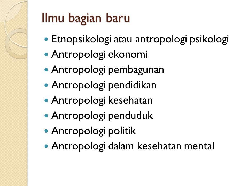 Ilmu bagian baru Etnopsikologi atau antropologi psikologi Antropologi ekonomi Antropologi pembagunan Antropologi pendidikan Antropologi kesehatan Antr