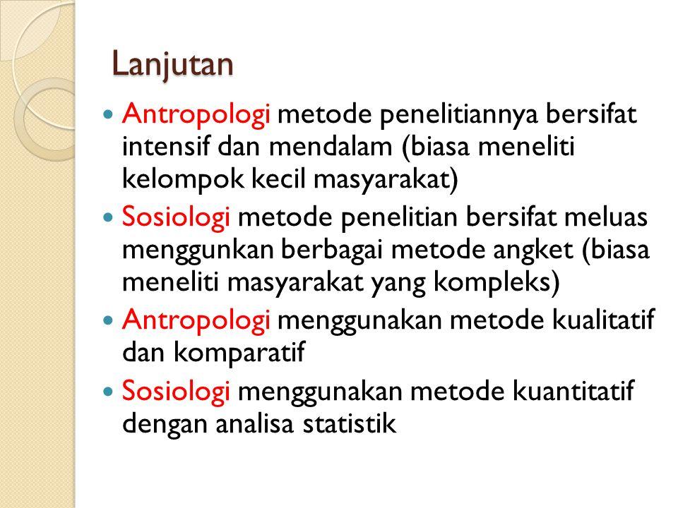 Lanjutan Antropologi metode penelitiannya bersifat intensif dan mendalam (biasa meneliti kelompok kecil masyarakat) Sosiologi metode penelitian bersif