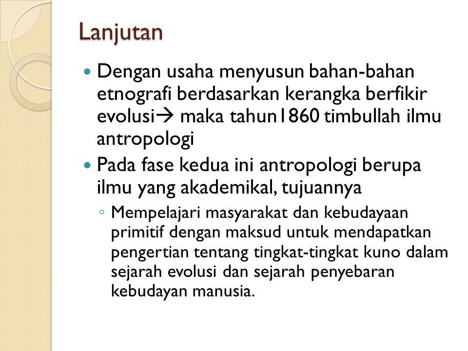 Lanjutan Dengan usaha menyusun bahan-bahan etnografi berdasarkan kerangka berfikir evolusi  maka tahun1860 timbullah ilmu antropologi Pada fase kedua