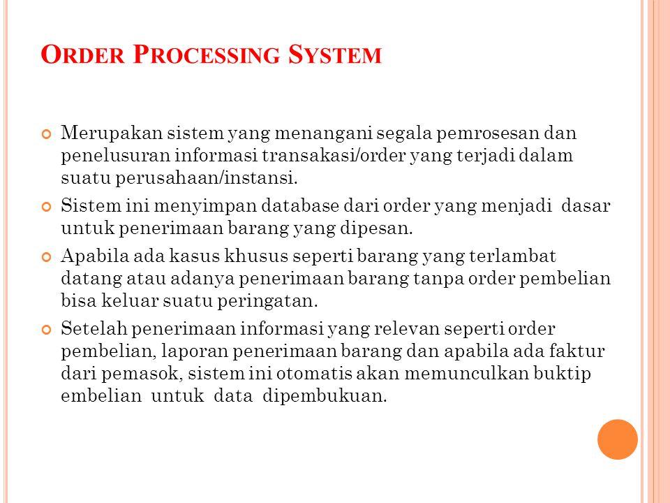 O RDER P ROCESSING S YSTEM Merupakan sistem yang menangani segala pemrosesan dan penelusuran informasi transakasi/order yang terjadi dalam suatu perus