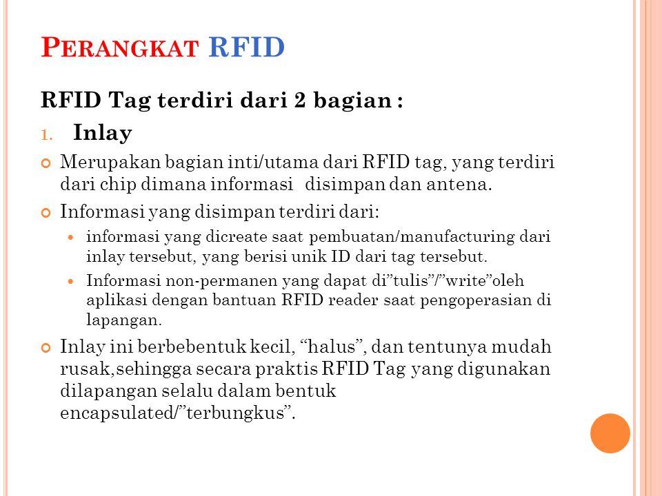 P ERANGKAT RFID RFID Tag terdiri dari 2 bagian : 1. Inlay Merupakan bagian inti/utama dari RFID tag, yang terdiri dari chip dimana informasi disimpan