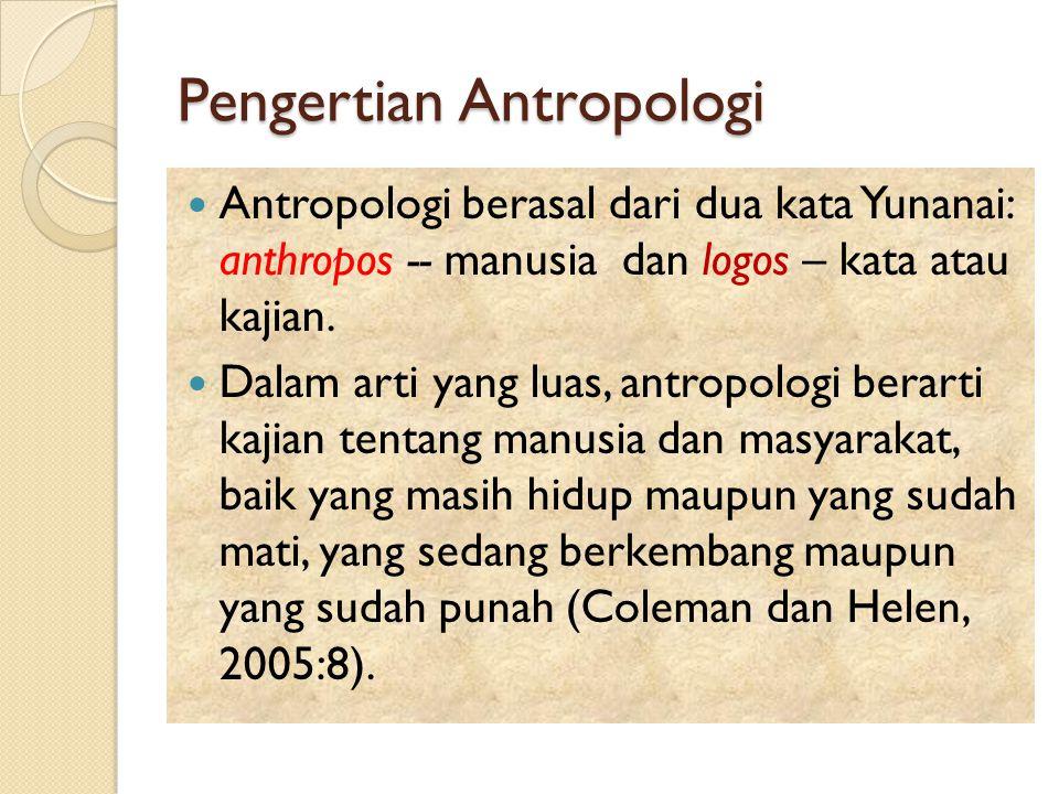 Pengertian Antropologi Antropologi berasal dari dua kata Yunanai: anthropos -- manusia dan logos – kata atau kajian. Dalam arti yang luas, antropologi