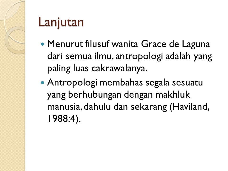 Lanjutan Menurut filusuf wanita Grace de Laguna dari semua ilmu, antropologi adalah yang paling luas cakrawalanya. Antropologi membahas segala sesuatu