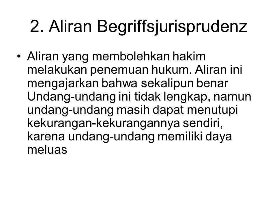 2. Aliran Begriffsjurisprudenz Aliran yang membolehkan hakim melakukan penemuan hukum. Aliran ini mengajarkan bahwa sekalipun benar Undang-undang ini