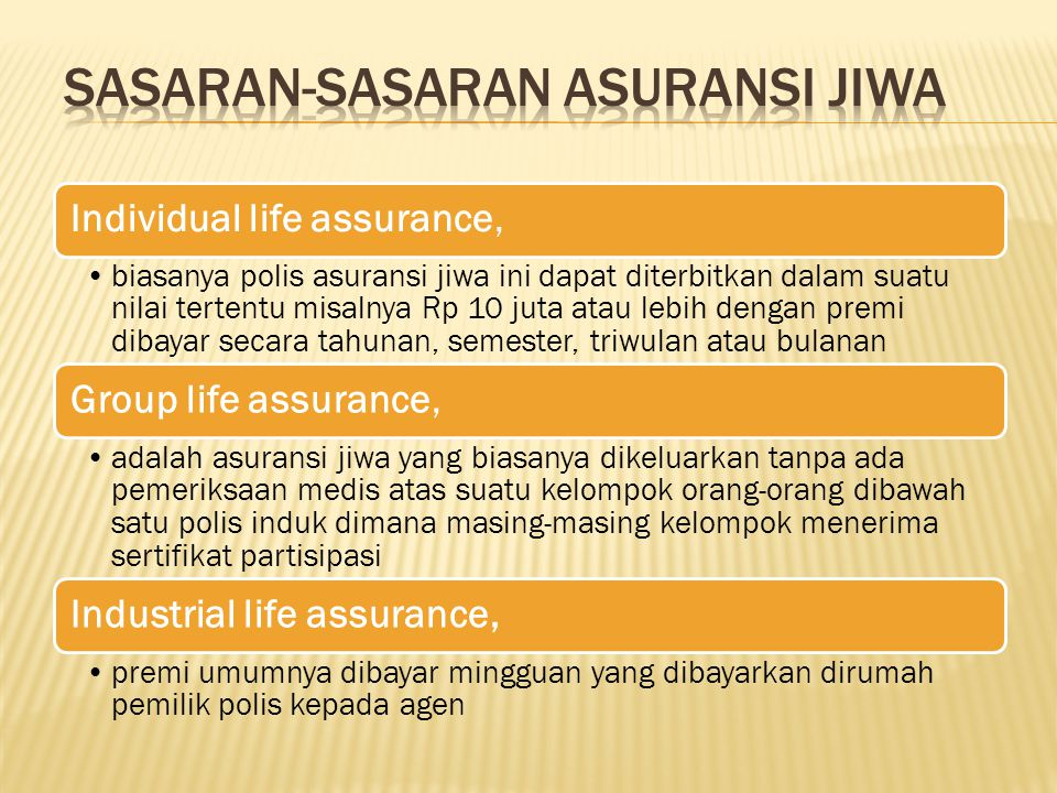 Individual life assurance, biasanya polis asuransi jiwa ini dapat diterbitkan dalam suatu nilai tertentu misalnya Rp 10 juta atau lebih dengan premi d