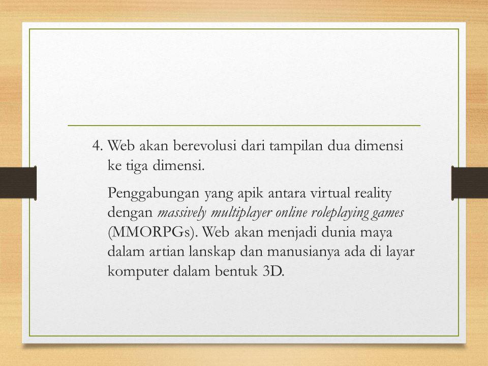 4. Web akan berevolusi dari tampilan dua dimensi ke tiga dimensi. Penggabungan yang apik antara virtual reality dengan massively multiplayer online ro