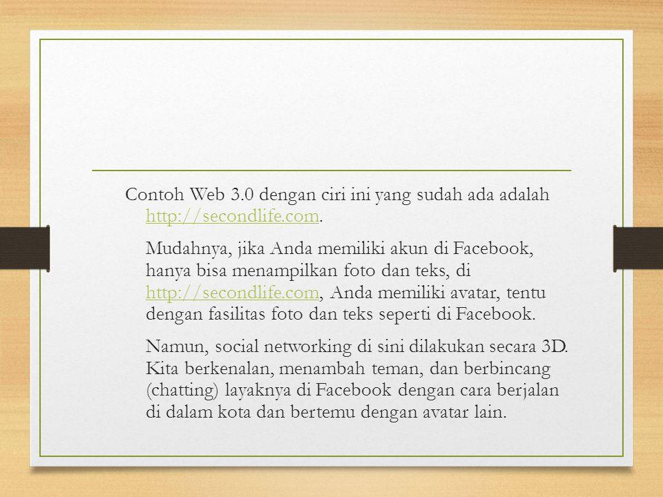 Contoh Web 3.0 dengan ciri ini yang sudah ada adalah http://secondlife.com. http://secondlife.com Mudahnya, jika Anda memiliki akun di Facebook, hanya