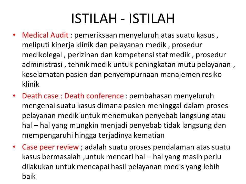 ISTILAH - ISTILAH Medical Audit : pemeriksaan menyeluruh atas suatu kasus, meliputi kinerja klinik dan pelayanan medik, prosedur medikolegal, perizina