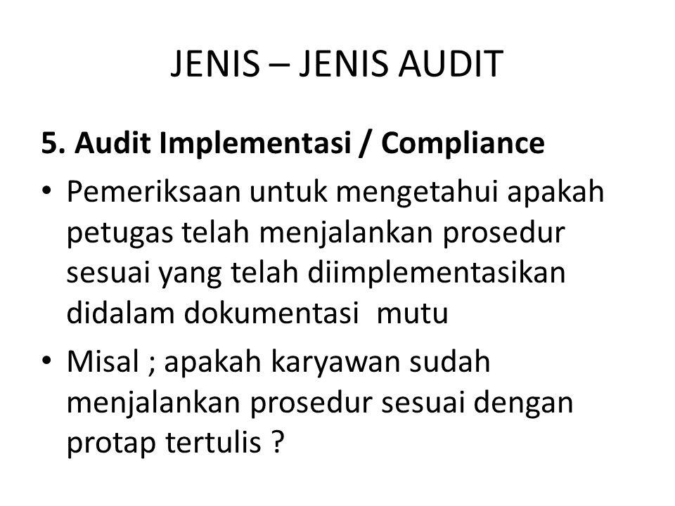 JENIS – JENIS AUDIT 5. Audit Implementasi / Compliance Pemeriksaan untuk mengetahui apakah petugas telah menjalankan prosedur sesuai yang telah diimpl