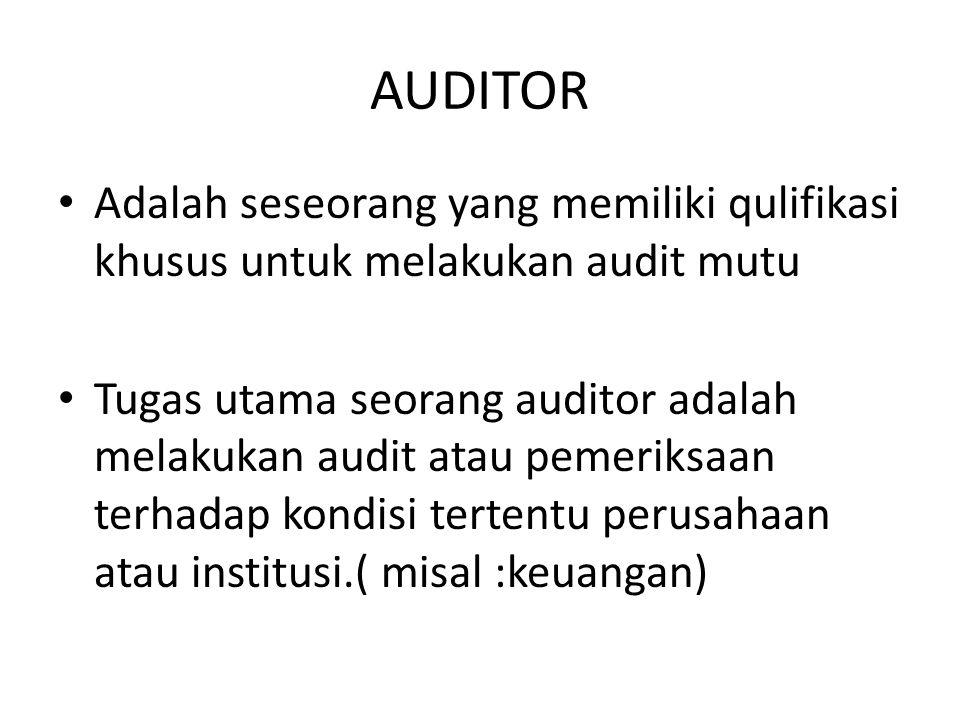 AUDITOR Adalah seseorang yang memiliki qulifikasi khusus untuk melakukan audit mutu Tugas utama seorang auditor adalah melakukan audit atau pemeriksaa