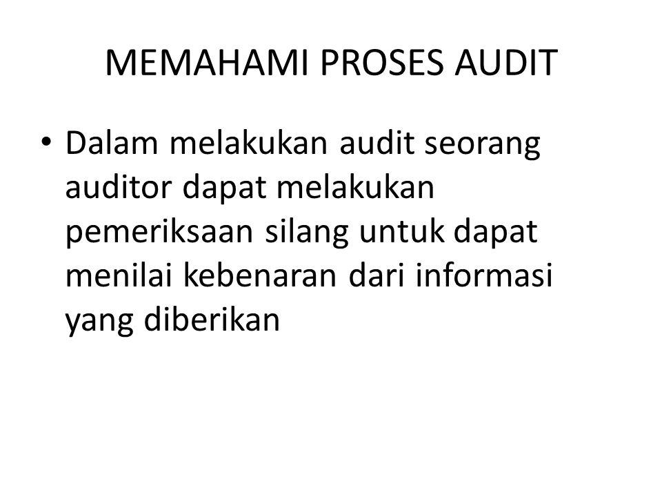 MEMAHAMI PROSES AUDIT Dalam melakukan audit seorang auditor dapat melakukan pemeriksaan silang untuk dapat menilai kebenaran dari informasi yang diber