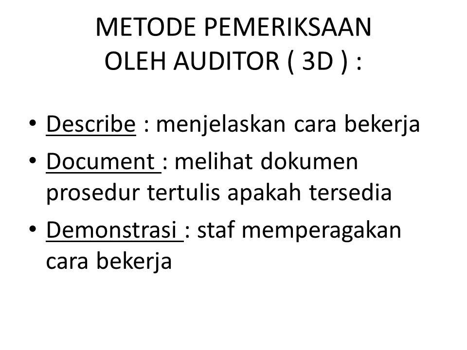 METODE PEMERIKSAAN OLEH AUDITOR ( 3D ) : Describe : menjelaskan cara bekerja Document : melihat dokumen prosedur tertulis apakah tersedia Demonstrasi