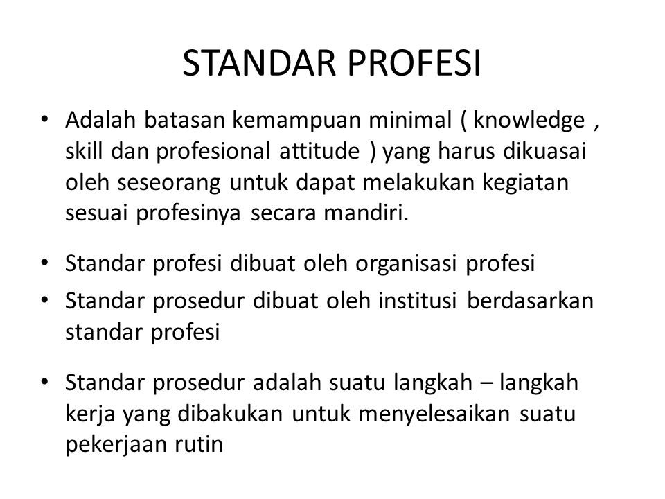 STANDAR PROFESI Adalah batasan kemampuan minimal ( knowledge, skill dan profesional attitude ) yang harus dikuasai oleh seseorang untuk dapat melakuka