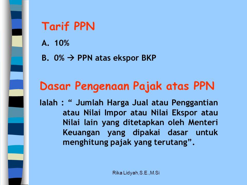 "Rika Lidyah,S.E.,M.Si Tarif PPN A.10% B.0%  PPN atas ekspor BKP Dasar Pengenaan Pajak atas PPN Ialah : "" Jumlah Harga Jual atau Penggantian atau Nila"