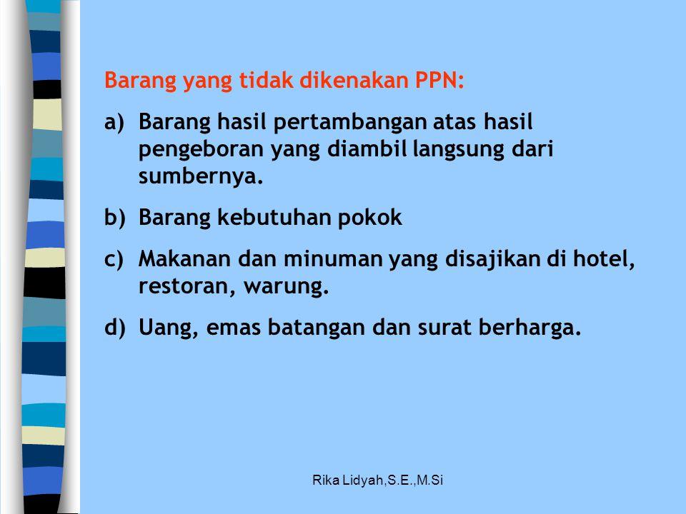 Rika Lidyah,S.E.,M.Si Barang yang tidak dikenakan PPN: a)Barang hasil pertambangan atas hasil pengeboran yang diambil langsung dari sumbernya. b)Baran