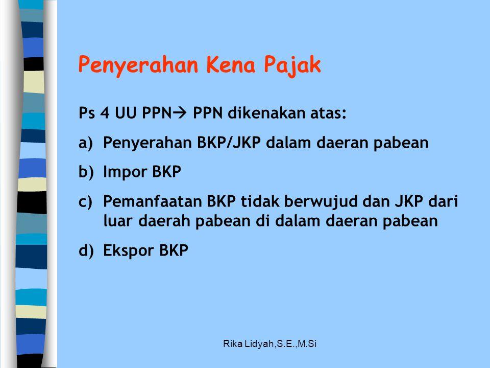 Rika Lidyah,S.E.,M.Si Penyerahan Kena Pajak Ps 4 UU PPN  PPN dikenakan atas: a)Penyerahan BKP/JKP dalam daeran pabean b)Impor BKP c)Pemanfaatan BKP t