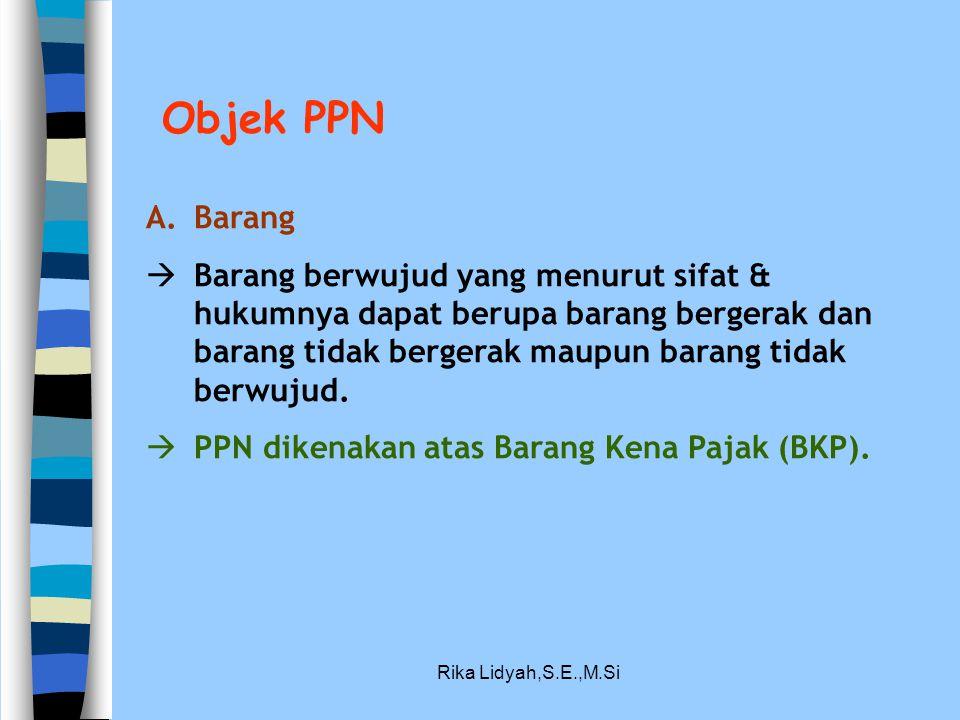 Rika Lidyah,S.E.,M.Si Objek PPN A.Barang  Barang berwujud yang menurut sifat & hukumnya dapat berupa barang bergerak dan barang tidak bergerak maupun