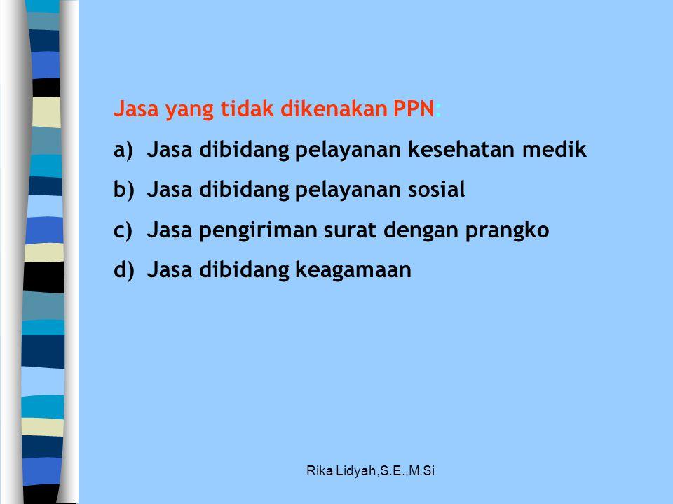 Rika Lidyah,S.E.,M.Si Jasa yang tidak dikenakan PPN: a)Jasa dibidang pelayanan kesehatan medik b)Jasa dibidang pelayanan sosial c)Jasa pengiriman sura