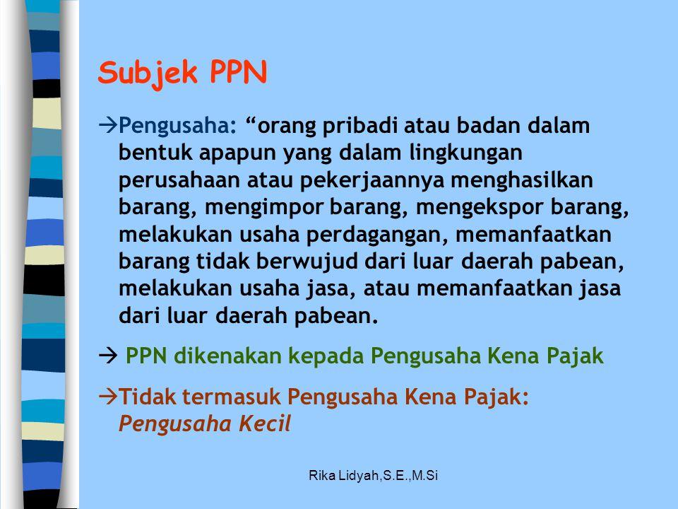 """Rika Lidyah,S.E.,M.Si Subjek PPN  Pengusaha: """"orang pribadi atau badan dalam bentuk apapun yang dalam lingkungan perusahaan atau pekerjaannya menghas"""