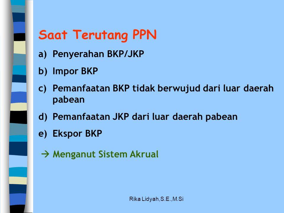 Rika Lidyah,S.E.,M.Si Saat Terutang PPN a)Penyerahan BKP/JKP b)Impor BKP c)Pemanfaatan BKP tidak berwujud dari luar daerah pabean d)Pemanfaatan JKP da