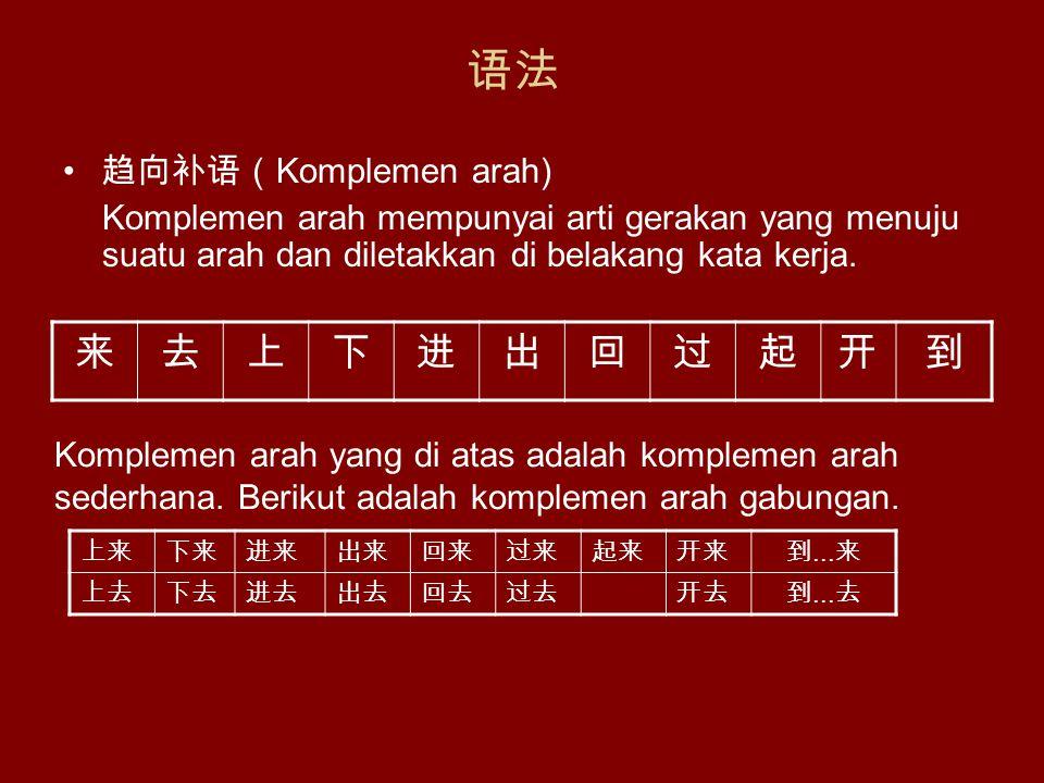 语法 趋向补语( Komplemen arah) Komplemen arah mempunyai arti gerakan yang menuju suatu arah dan diletakkan di belakang kata kerja.