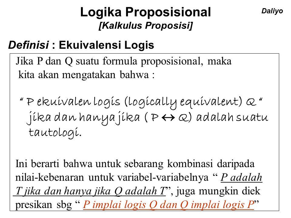 Logika Proposisional [Kalkulus Proposisi] Definisi : Ekuivalensi Logis Jika P dan Q suatu formula proposisional, maka kita akan mengatakan bahwa : P ekuivalen logis (logically equivalent) Q jika dan hanya jika ( P  Q) adalah suatu tautologi.