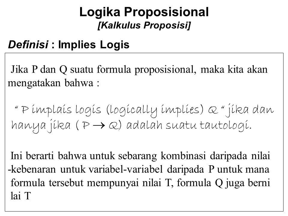 Logika Proposisional [Kalkulus Proposisi] Jika P dan Q suatu formula proposisional, maka kita akan mengatakan bahwa : P implais logis (logically implies) Q jika dan hanya jika ( P  Q) adalah suatu tautologi.