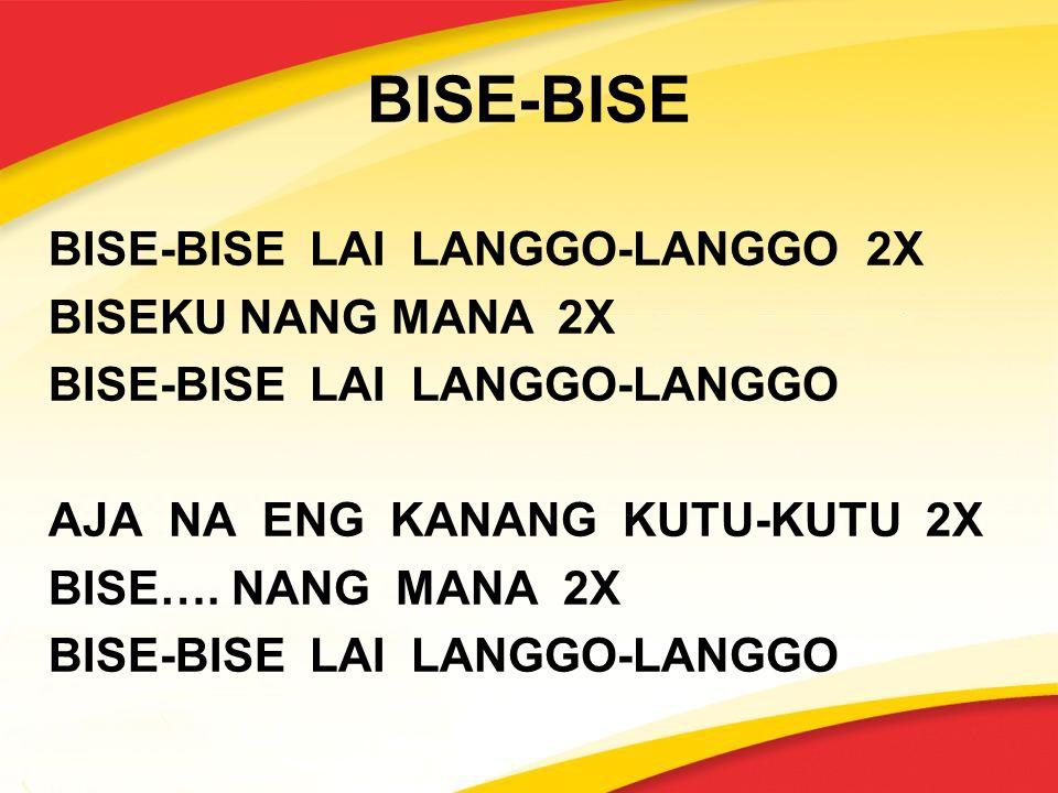 BISE-BISE BISE-BISE LAI LANGGO-LANGGO 2X BISEKU NANG MANA 2X BISE-BISE LAI LANGGO-LANGGO AJA NA ENG KANANG KUTU-KUTU 2X BISE….