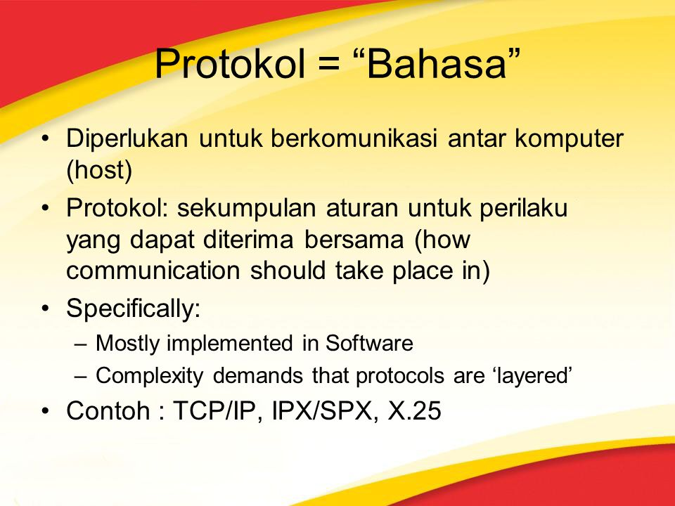 Protokol = Bahasa Diperlukan untuk berkomunikasi antar komputer (host) Protokol: sekumpulan aturan untuk perilaku yang dapat diterima bersama (how communication should take place in) Specifically: –Mostly implemented in Software –Complexity demands that protocols are 'layered' Contoh : TCP/IP, IPX/SPX, X.25