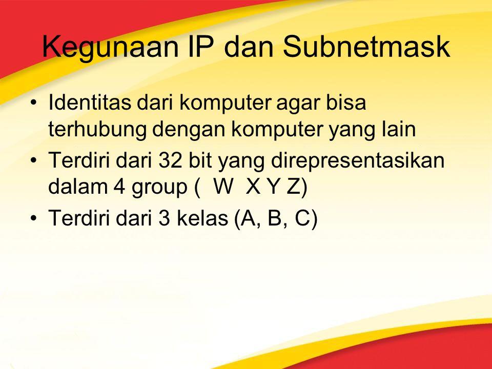 Kegunaan IP dan Subnetmask Identitas dari komputer agar bisa terhubung dengan komputer yang lain Terdiri dari 32 bit yang direpresentasikan dalam 4 group ( W X Y Z) Terdiri dari 3 kelas (A, B, C)