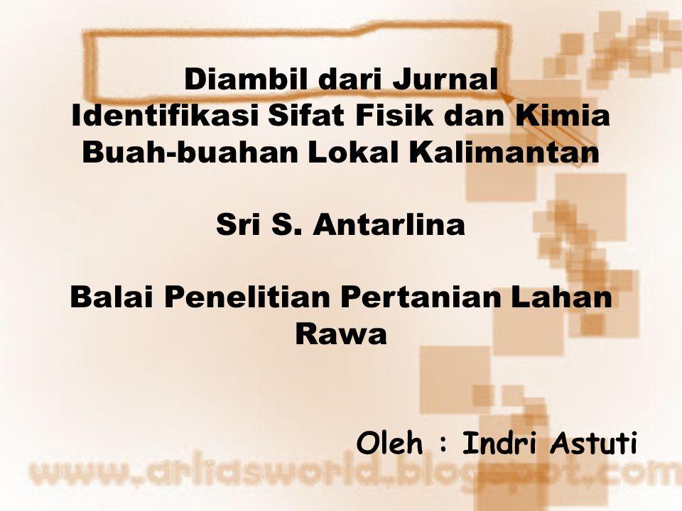 Diambil dari Jurnal Identifikasi Sifat Fisik dan Kimia Buah-buahan Lokal Kalimantan Sri S.