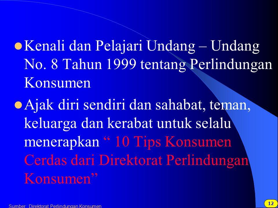 12 Sumber : Direktorat Perlindungan Konsumen Kenali dan Pelajari Undang – Undang No. 8 Tahun 1999 tentang Perlindungan Konsumen Ajak diri sendiri dan