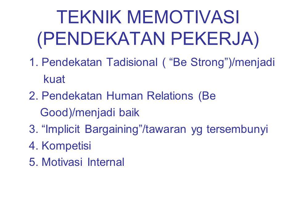 "TEKNIK MEMOTIVASI (PENDEKATAN PEKERJA) 1. Pendekatan Tadisional ( ""Be Strong"")/menjadi kuat 2. Pendekatan Human Relations (Be Good)/menjadi baik 3. ""I"
