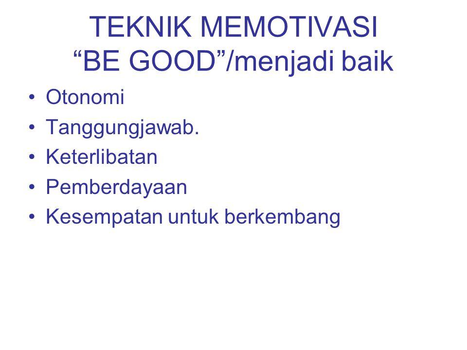 "TEKNIK MEMOTIVASI ""BE GOOD""/menjadi baik Otonomi Tanggungjawab. Keterlibatan Pemberdayaan Kesempatan untuk berkembang"