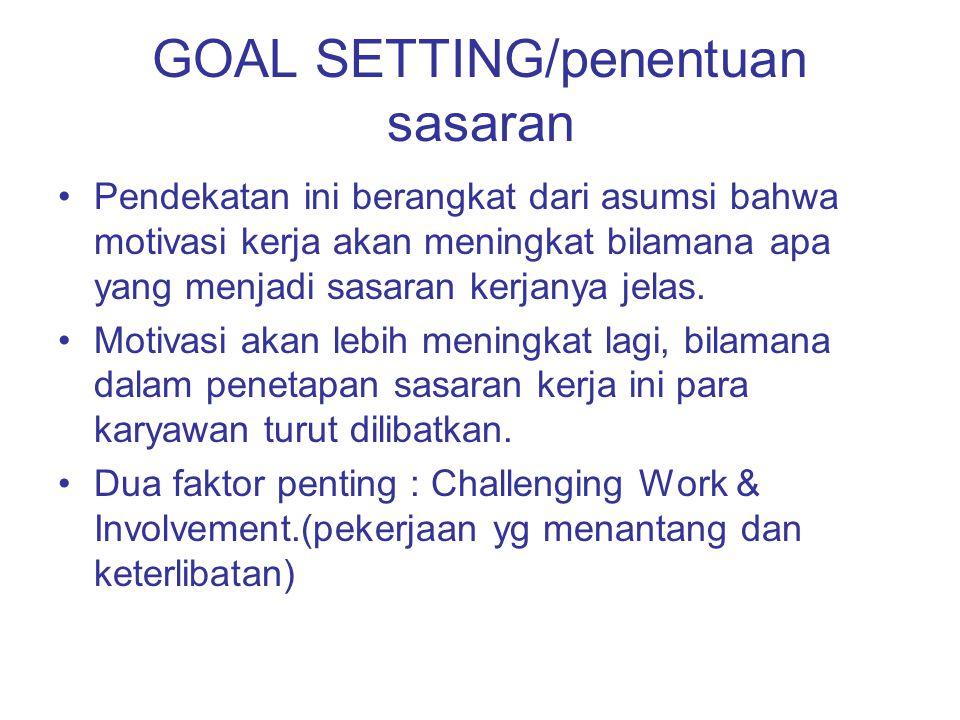 GOAL SETTING/penentuan sasaran Pendekatan ini berangkat dari asumsi bahwa motivasi kerja akan meningkat bilamana apa yang menjadi sasaran kerjanya jel