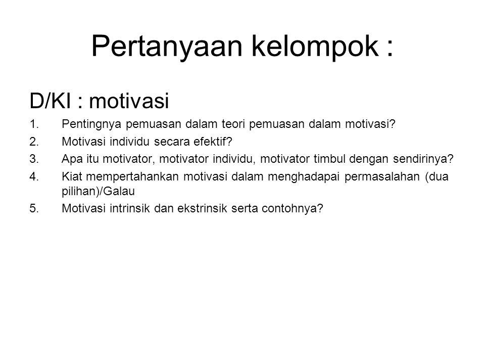Pertanyaan kelompok : D/KI : motivasi 1.Pentingnya pemuasan dalam teori pemuasan dalam motivasi? 2.Motivasi individu secara efektif? 3.Apa itu motivat