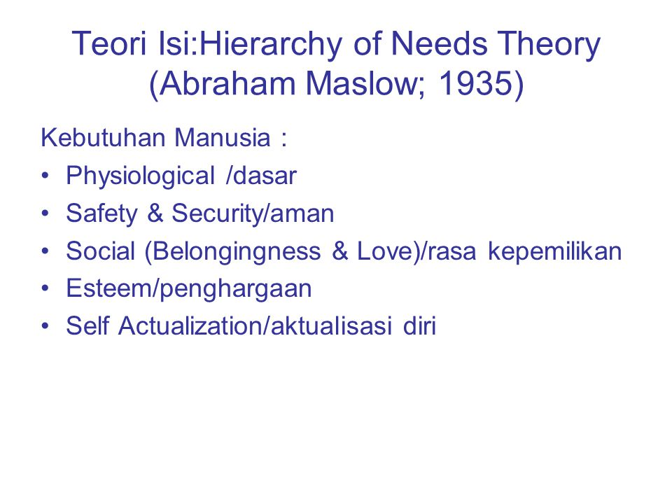 Teori Isi:Hierarchy of Needs Theory (Abraham Maslow; 1935) Kebutuhan Manusia : Physiological /dasar Safety & Security/aman Social (Belongingness & Lov
