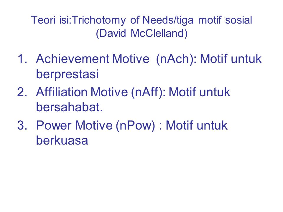 Teori isi:Trichotomy of Needs/tiga motif sosial (David McClelland) 1.Achievement Motive (nAch): Motif untuk berprestasi 2.Affiliation Motive (nAff): M