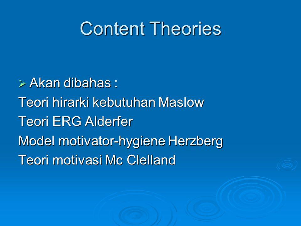 Content Theories  Akan dibahas : Teori hirarki kebutuhan Maslow Teori ERG Alderfer Model motivator-hygiene Herzberg Teori motivasi Mc Clelland