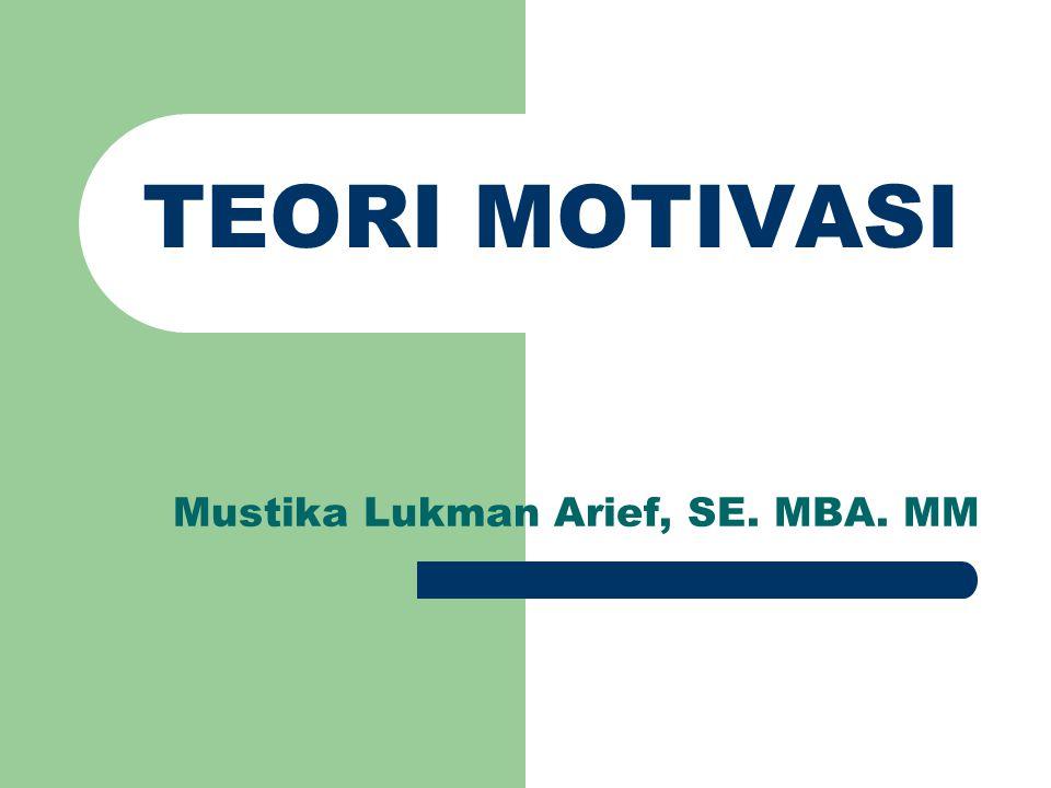TEORI MOTIVASI Mustika Lukman Arief, SE. MBA. MM