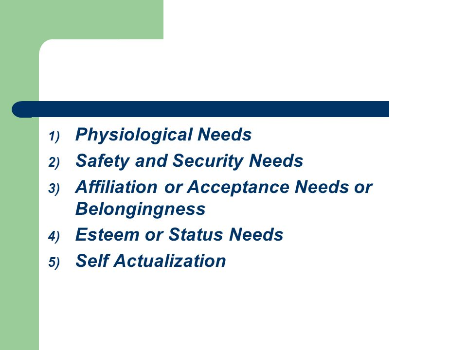 1) Physiological Needs 2) Safety and Security Needs 3) Affiliation or Acceptance Needs or Belongingness 4) Esteem or Status Needs 5) Self Actualization