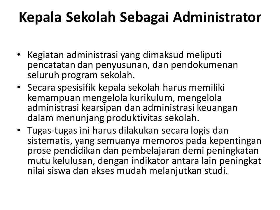 Kepala Sekolah Sebagai Administrator Kegiatan administrasi yang dimaksud meliputi pencatatan dan penyusunan, dan pendokumenan seluruh program sekolah.
