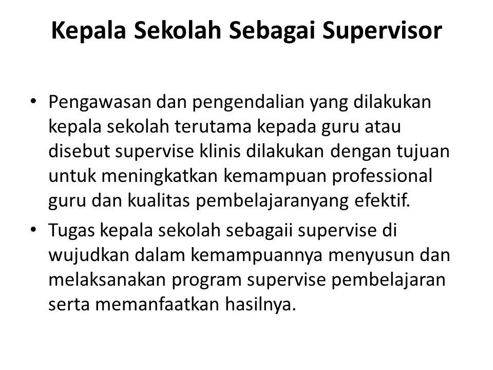 Kepala Sekolah Sebagai Supervisor Pengawasan dan pengendalian yang dilakukan kepala sekolah terutama kepada guru atau disebut supervise klinis dilakukan dengan tujuan untuk meningkatkan kemampuan professional guru dan kualitas pembelajaranyang efektif.