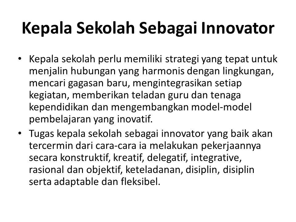Kepala Sekolah Sebagai Innovator Kepala sekolah perlu memiliki strategi yang tepat untuk menjalin hubungan yang harmonis dengan lingkungan, mencari gagasan baru, mengintegrasikan setiap kegiatan, memberikan teladan guru dan tenaga kependidikan dan mengembangkan model-model pembelajaran yang inovatif.