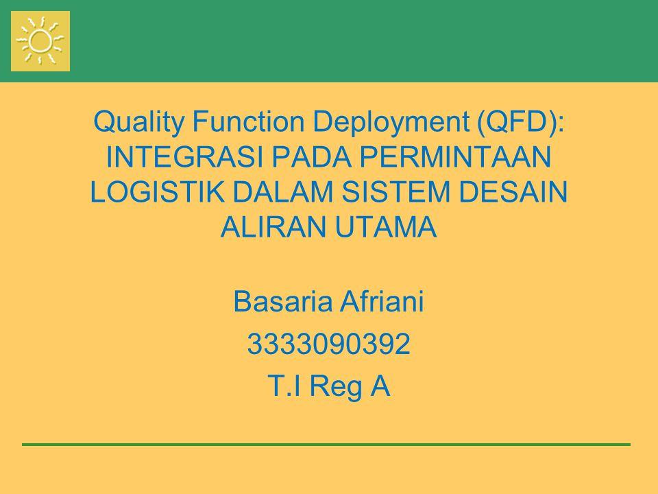 Quality Function Deployment (QFD): INTEGRASI PADA PERMINTAAN LOGISTIK DALAM SISTEM DESAIN ALIRAN UTAMA Basaria Afriani 3333090392 T.I Reg A