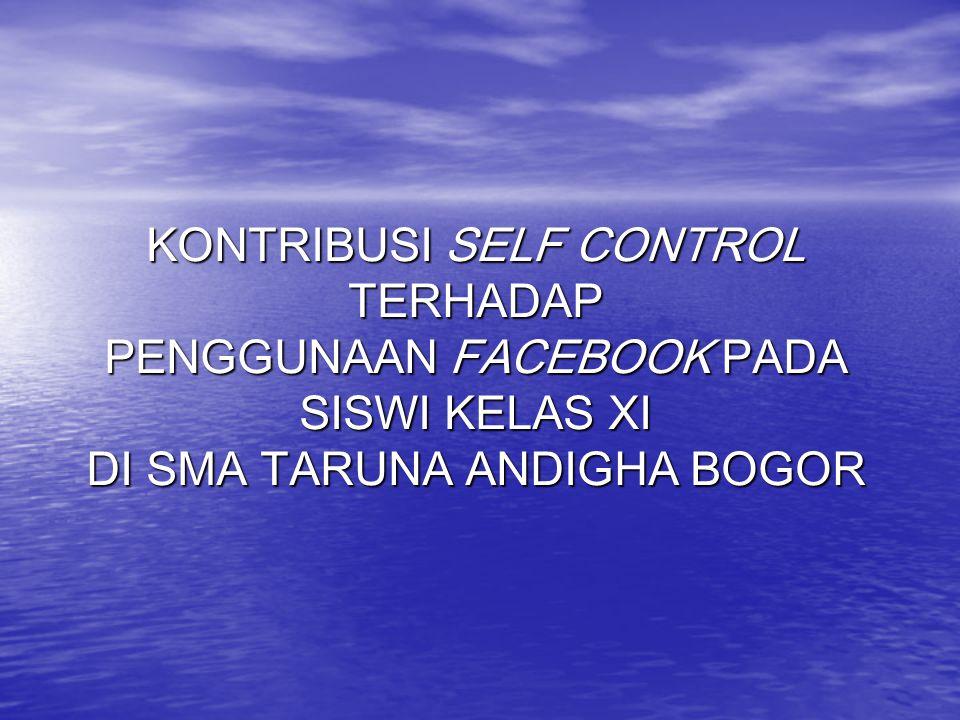 PENDAHULUAN Latar Belakang Penelitian Kontribusi self control terhadap penggunaan facebook pada siswi SMA Siswi SMA Penggunaan facebook Self control