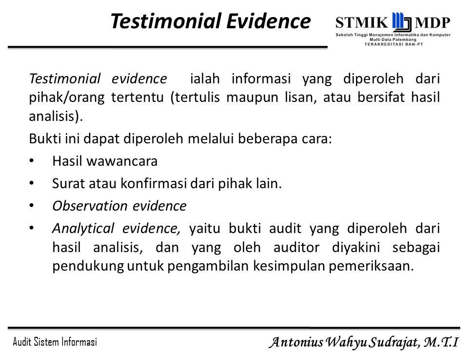 Audit Sistem Informasi Antonius Wahyu Sudrajat, M.T.I Testimonial Evidence Testimonial evidence ialah informasi yang diperoleh dari pihak/orang terten