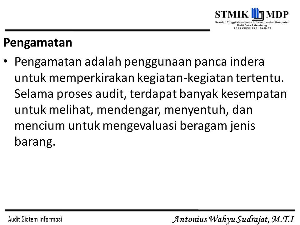 Audit Sistem Informasi Antonius Wahyu Sudrajat, M.T.I Pengamatan Pengamatan adalah penggunaan panca indera untuk memperkirakan kegiatan-kegiatan terte